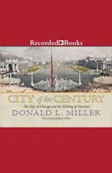City of the Century: The Epic of Chicago and the Making of America, Donald L. Miller