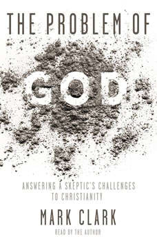 The Problem of God: Answering a Skeptic's Challenges to Christianity, Mark Clark