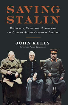 Saving Stalin: Roosevelt, Churchill, Stalin, and the Cost of Allied Victory in Europe, John Kelly