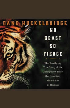No Beast So Fierce: The Terrifying True Story of the Champawat Tiger, the Deadliest Animal in History, Dane Huckelbridge