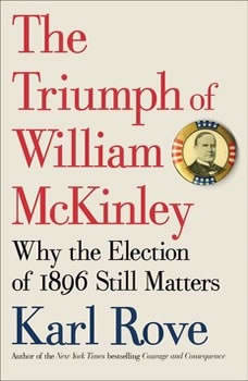 The Triumph of William McKinley: Why the Election of 1896 Still Matters, Karl Rove