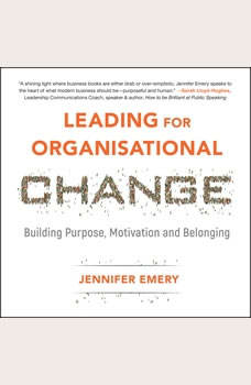 Leading for Organisational Change: Building purpose, motivation and belonging Building purpose, motivation and belonging, Jennifer Emery