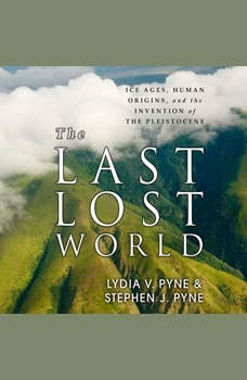 The Last Lost World: Ice Ages, Human Origins, and the Invention of the Pleistocene, Lydia V. Pyne