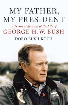 My Father, My President: A Personal Account of the Life of George H. W. Bush, Doro Bush Koch