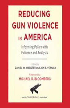 Reducing Gun Violence in America: Informing Policy with Evidence and Analysis, Edited by Daniel W. Webster, ScD, MPH, and Jon S. Vernick, JD, MPH; Foreword by Michael R. Bloomberg