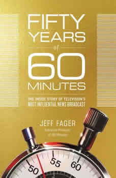 Fifty Years of 60 Minutes: The Inside Story of Television's Most Influential News Broadcast, Jeff Fager