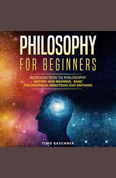 Philosophy for Beginners: Introduction to philosophy - history and meaning, basic philosophical directions and methods, Timo Kaschner