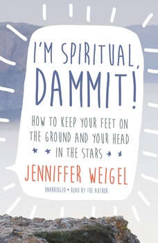Im Spiritual, Dammit!: How to Keep Your Feet on the Ground and Your Head in the Stars, Jenniffer Weigel