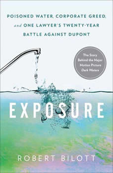 Exposure: Poisoned Water, Corporate Greed, and One Lawyer's Twenty-Year Battle Against DuPont, Robert Bilott