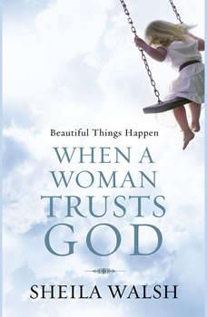 Beautiful Things Happen When a Woman Trusts God, Sheila Walsh