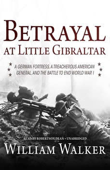 Betrayal at Little Gibraltar: A German Fortress, a Treacherous American General, and the Battle to End World War I, William Walker