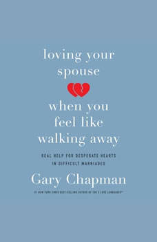 Loving Your Spouse When You Feel Like Walking Away: Real Help for Desperate Hearts in Difficult Marriages, Gary Chapman