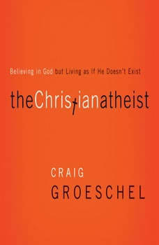 The Christian Atheist: When You Believe in God But Live as if He Doesn't Exist, Craig Groeschel