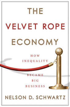 The Velvet Rope Economy: How Inequality Became Big Business, Nelson D. Schwartz