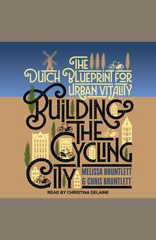 Building the Cycling City: The Dutch Blueprint for Urban Vitality The Dutch Blueprint for Urban Vitality, Chris Bruntlett