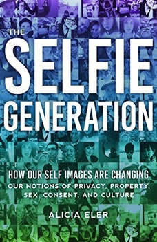 The Selfie Generation: How Our Self Images Are Changing Our Notions of Privacy, Sex, Consent, and Culture, Alicia Eler