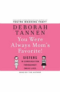 You Were Always Mom's Favorite: Sisters in Conversation Throughout Their Lives, Deborah Tannen