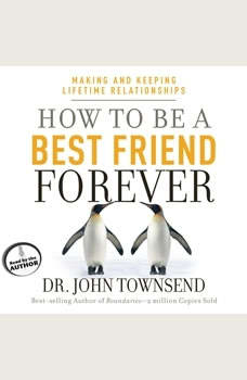 How to Be a Best Friend Forever: Making and Keeping Lifetime Relationships Making and Keeping Lifetime Relationships, John Townsend