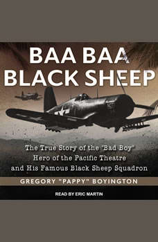Baa Baa Black Sheep: The True Story of the Bad Boy Hero of the Pacific Theatre and His Famous Black Sheep Squadron, Gregory Pappy Boyington