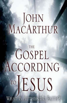 The Gospel According to Jesus: What Is Authentic Faith? What Is Authentic Faith?, John F. MacArthur