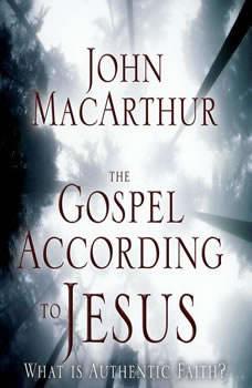 The Gospel According to Jesus: What Is Authentic Faith?, John F. MacArthur