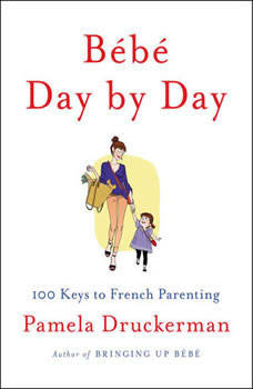 Bébé Day by Day: 100 Keys to French Parenting, Pamela Druckerman
