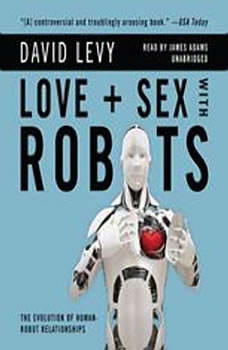 Love and Sex with Robots: The Evolution of HumanRobot Relationships, David Levy
