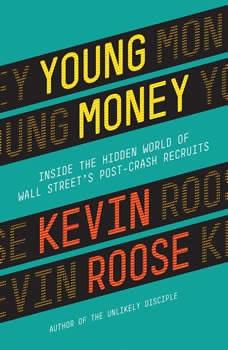 Young Money: Inside the Hidden World of Wall Street's Post-Crash Recruits Inside the Hidden World of Wall Street's Post-Crash Recruits, Kevin Roose