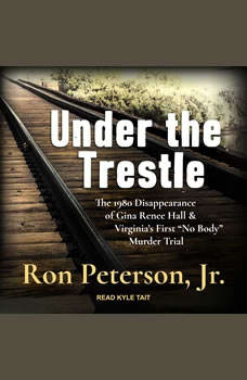 """Under the Trestle: The 1980 Disappearance of Gina Renee Hall & Virginia's First """"No Body"""" Murder Trial., Jr. Peterson"""