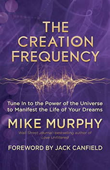 The Creation Frequency: Tune In to the Power of the Universe to Manifest the Life of Your Dreams Tune In to the Power of the Universe to Manifest the Life of Your Dreams, Mike Murphy