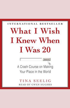 What I Wish I Knew When I Was 20: A Crash Course on Making Your Place in the World, Tina Seelig