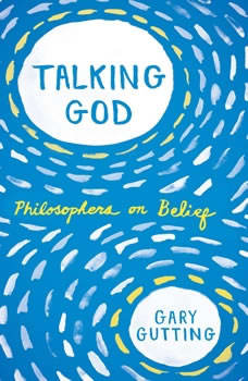 Talking God: Philosophers on Belief Philosophers on Belief, Gary Gutting