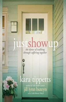 Just Show Up: The Dance of Walking through Suffering Together, Kara Tippetts