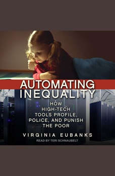 Automating Inequality: How High-Tech Tools Profile, Police, and Punish the Poor, Virginia Eubanks