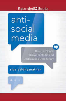 Anti-Social Media: How Facebook Disconnects Us and Undermines Democracy, Siva Vaidhyanathan