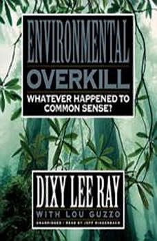 Environmental Overkill: Whatever Happened to Common Sense?, Dixy Lee Ray with Lou Guzzo