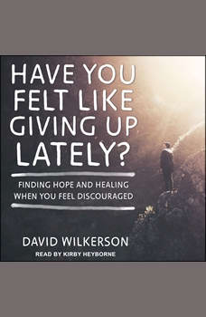 Have You Felt Like Giving Up Lately?: Finding Hope and Healing When You Feel Discouraged, David Wilkerson