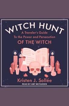 Witch Hunt: A Traveler's Guide to the Power and Persecution of the Witch, Kristen J. Sollee