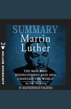 Summary of Martin Luther: The Man Who Rediscovered God and Changed the World by Eric Metaxas, Readtrepreneur Publishing