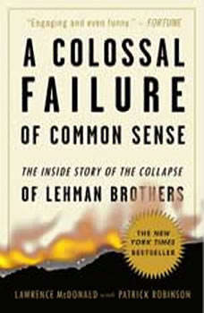 A Colossal Failure of Common Sense: The Inside Story of the Collapse of Lehman Brothers, Lawrence G. McDonald