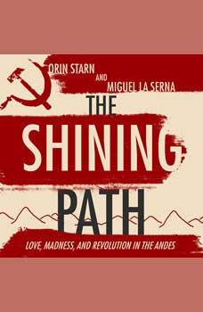 The Shining Path: Love, Madness, and Revolution in the Andes, Miguel La Serna