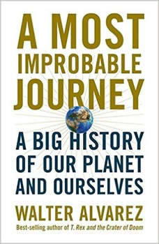 Most Improbable Journey, A: A Big History of Our Planet and Ourselves A Big History of Our Planet and Ourselves, Walter Alvarez