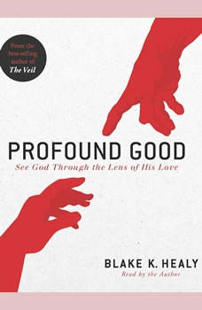 Profound Good: See God Through the Lens of His Love, Blake K. Healy