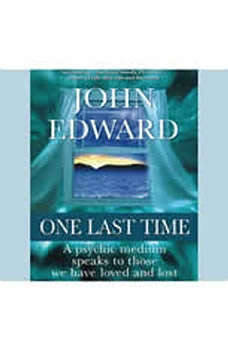 One Last Time: A Psychic Medium Speaks to Those We Have Loved and Lost, John Edward