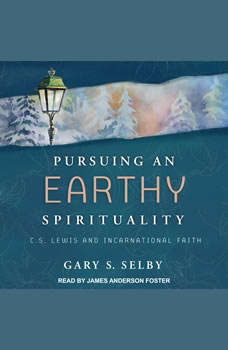 Pursuing an Earthy Spirituality: C.S. Lewis and Incarnational Faith, Gary S. Selby