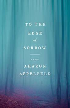 To the Edge of Sorrow: A Novel, Aharon Appelfeld