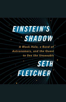 Einstein's Shadow: A Black Hole, a Band of Astronomers, and the Quest to See the Unseeable, Seth Fletcher
