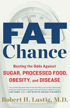 Fat Chance: Beating the Odds Against Sugar, Processed Food, Obesity, and Disease Beating the Odds Against Sugar, Processed Food, Obesity, and Disease, Robert H. Lustig