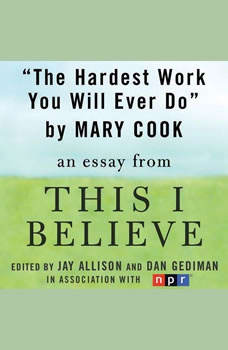 The Hardest Work You Will Ever Do: A This I Believe Essay, Mary Cook