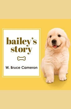Bailey's Story: A Dog's Purpose Novel, W. Bruce Cameron